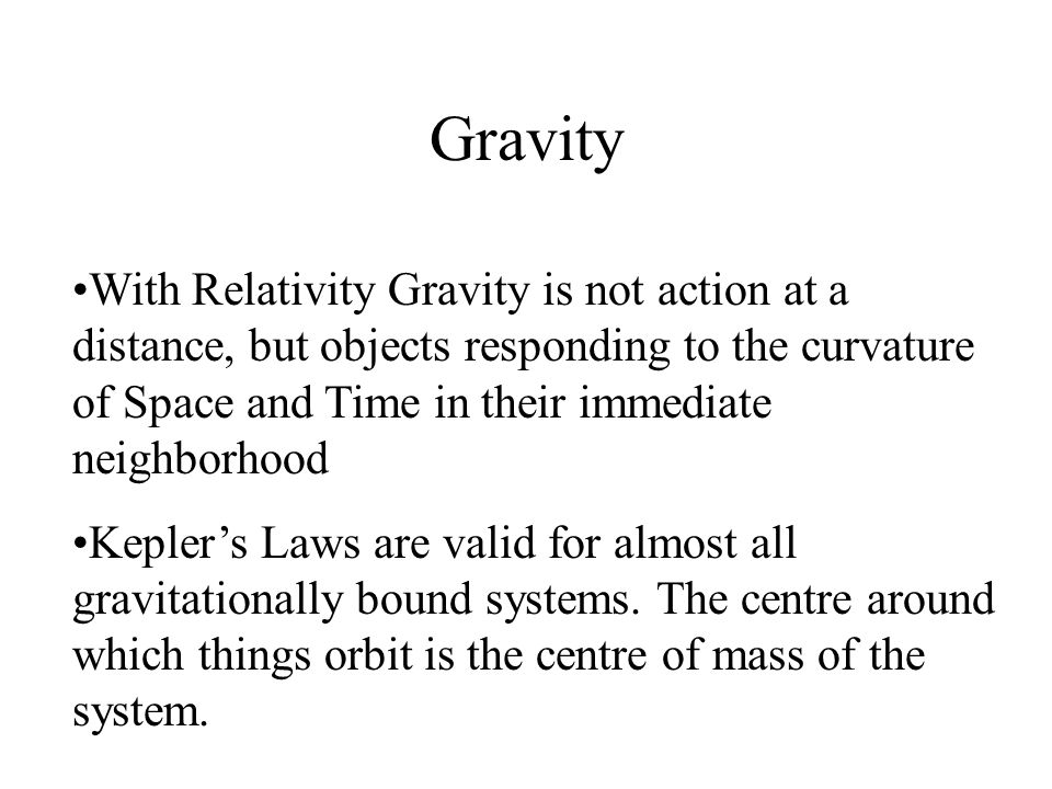 Gravity With Relativity Gravity is not action at a distance, but objects responding to the curvature of Space and Time in their immediate neighborhood Kepler's Laws are valid for almost all gravitationally bound systems.