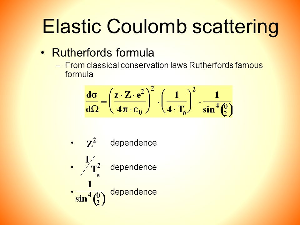 Elastic Coulomb scattering Rutherfords formula –From classical conservation laws Rutherfords famous formula dependence