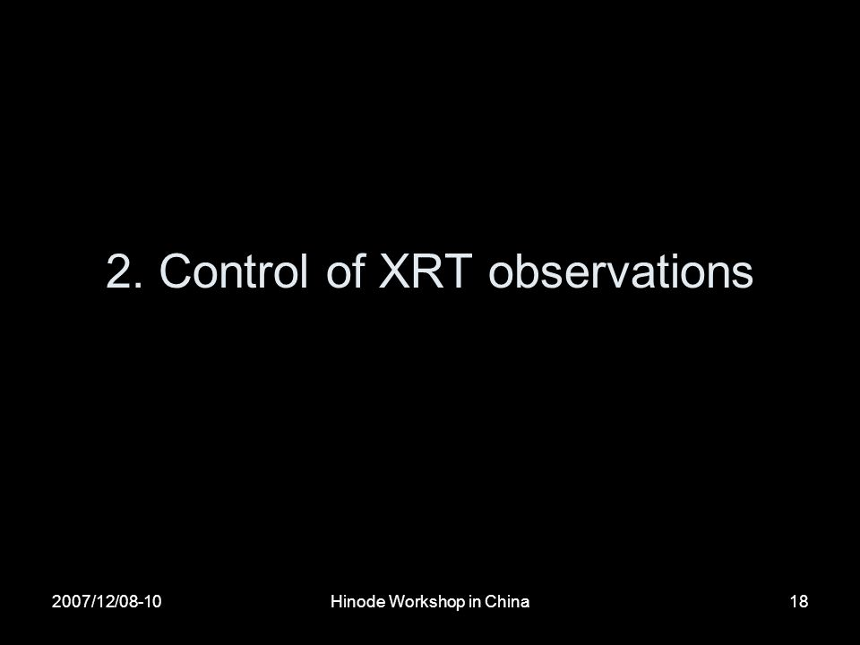 2007/12/08-10Hinode Workshop in China18 2. Control of XRT observations