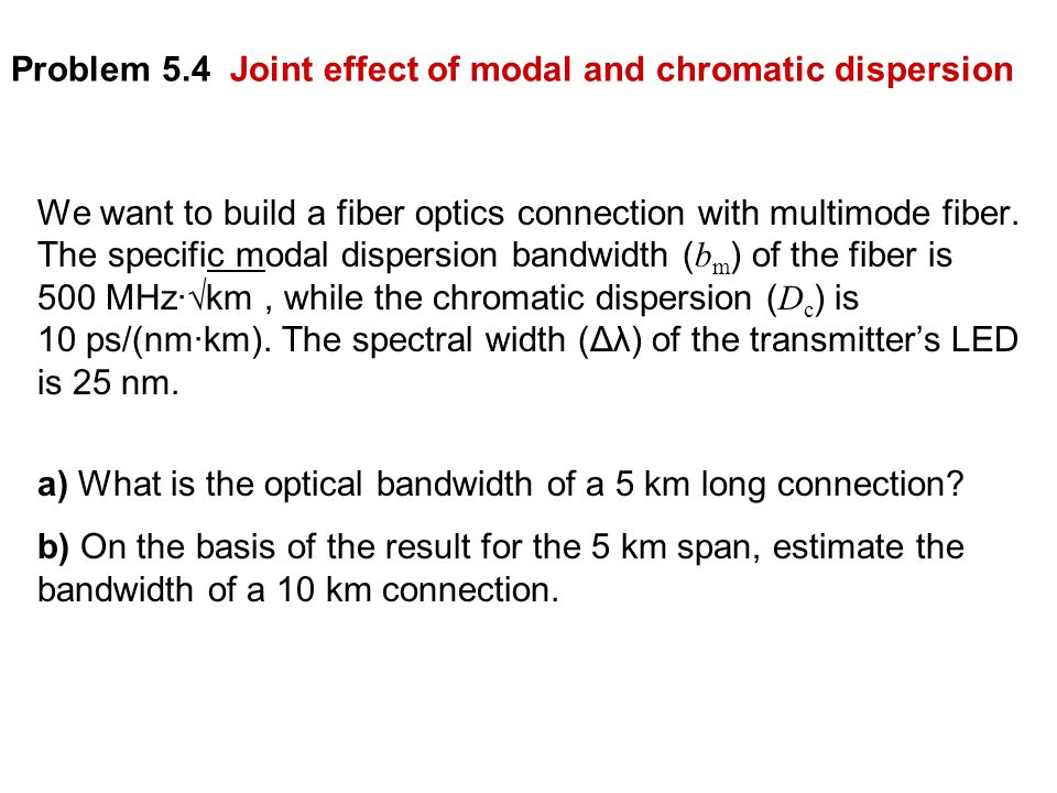 Problem 5.4 Joint effect of modal and chromatic dispersion We want to build a fiber optics connection with multimode fiber.