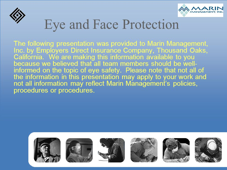 Eye and Face Protection The following presentation was provided to Marin Management, Inc. by Employers Direct Insurance Company, Thousand Oaks, Califo