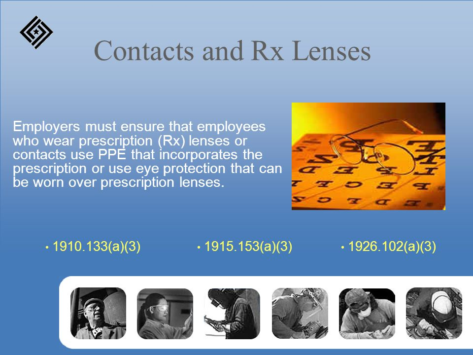 Contacts and Rx Lenses Employers must ensure that employees who wear prescription (Rx) lenses or contacts use PPE that incorporates the prescription or use eye protection that can be worn over prescription lenses.