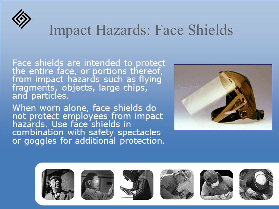 Impact Hazards: Face Shields Face shields are intended to protect the entire face, or portions thereof, from impact hazards such as flying fragments, objects, large chips, and particles.