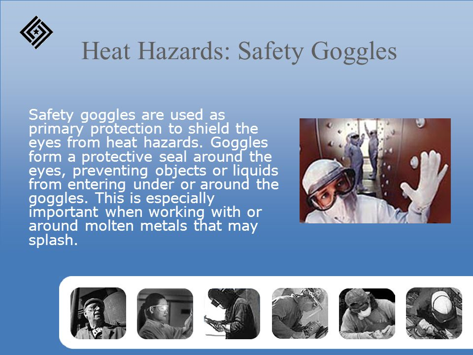 Heat Hazards: Safety Goggles Safety goggles are used as primary protection to shield the eyes from heat hazards.