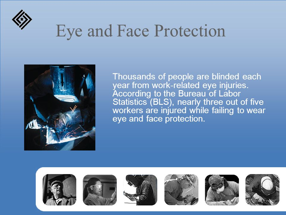 Eye and Face Protection Thousands of people are blinded each year from work-related eye injuries. According to the Bureau of Labor Statistics (BLS), n