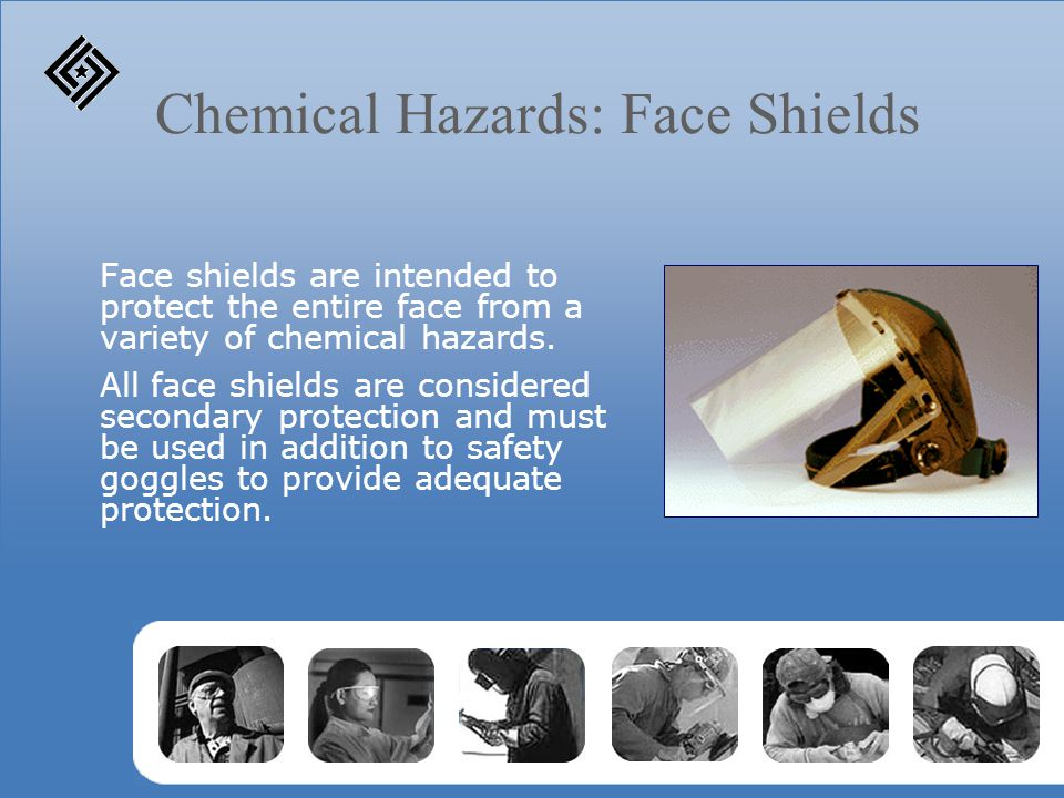 Chemical Hazards: Face Shields Face shields are intended to protect the entire face from a variety of chemical hazards.