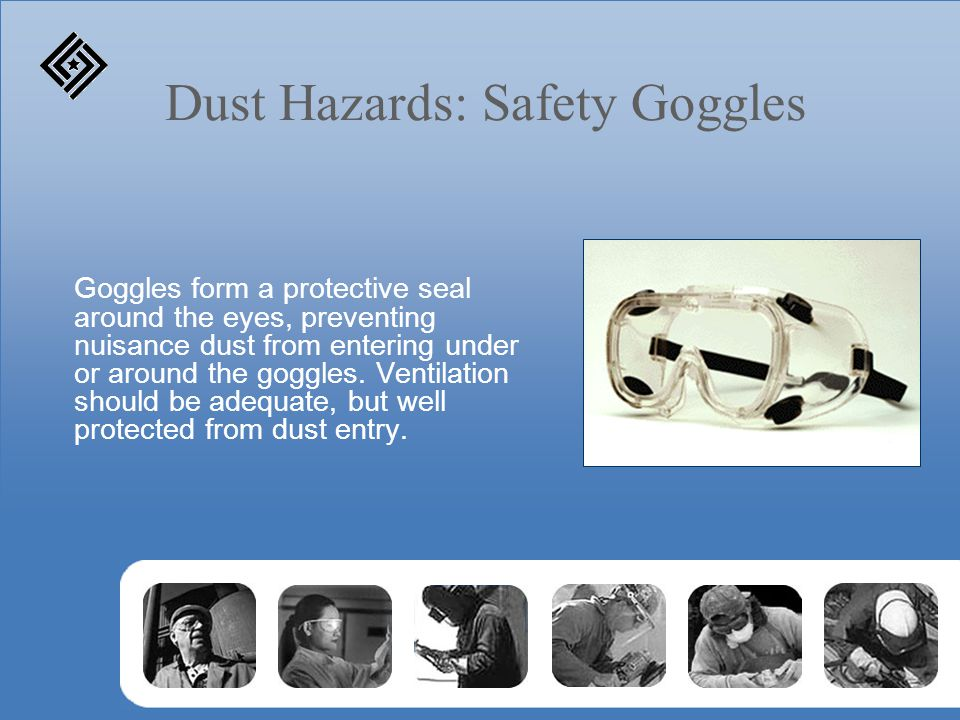 Dust Hazards: Safety Goggles Goggles form a protective seal around the eyes, preventing nuisance dust from entering under or around the goggles. Venti