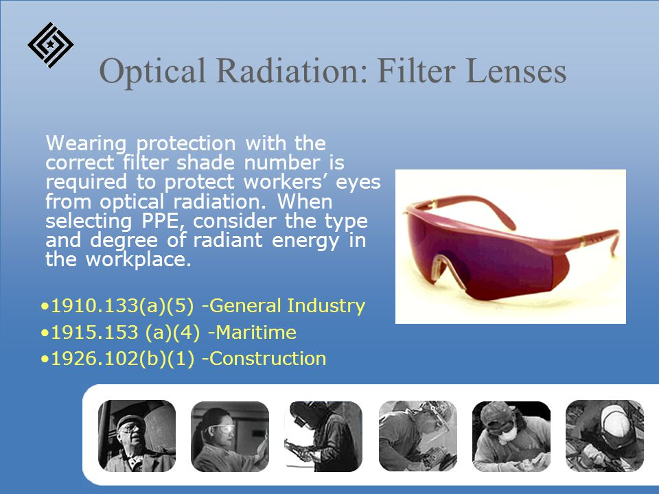 Optical Radiation: Filter Lenses Wearing protection with the correct filter shade number is required to protect workers' eyes from optical radiation.