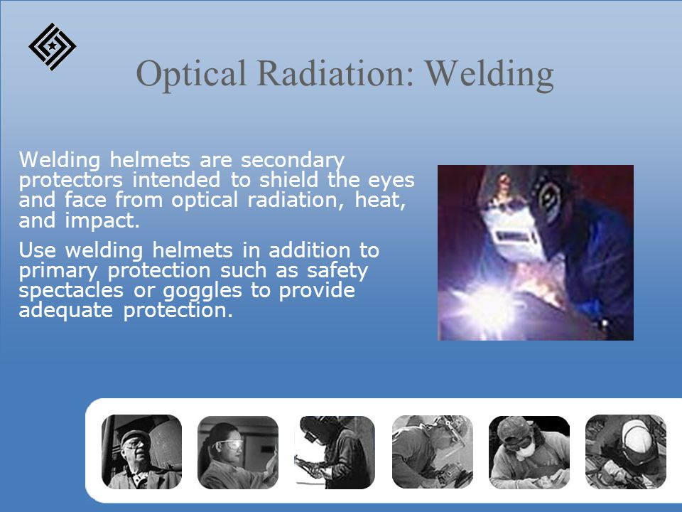 Optical Radiation: Welding Welding helmets are secondary protectors intended to shield the eyes and face from optical radiation, heat, and impact. Use