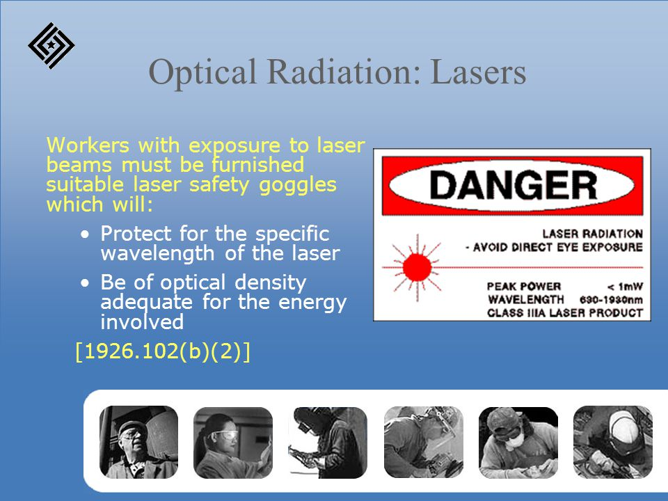 Optical Radiation: Lasers Workers with exposure to laser beams must be furnished suitable laser safety goggles which will: Protect for the specific wa