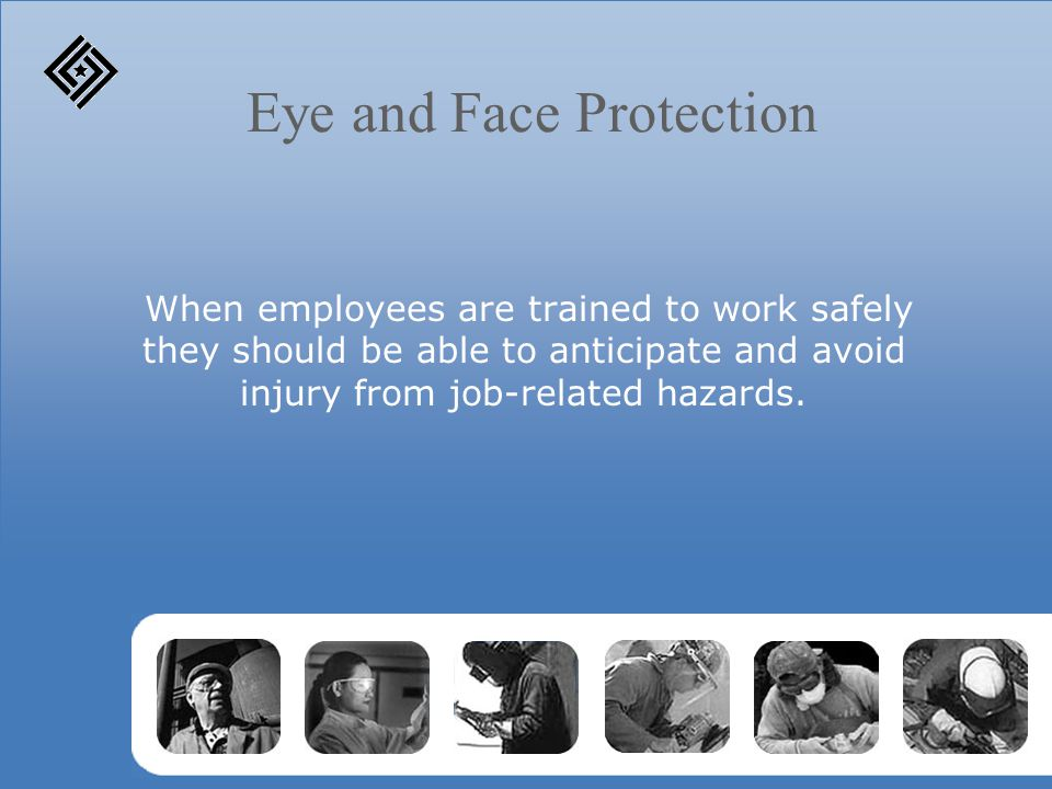 Eye and Face Protection When employees are trained to work safely they should be able to anticipate and avoid injury from job-related hazards.