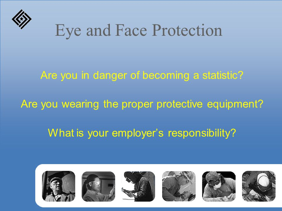 Eye and Face Protection Are you in danger of becoming a statistic.