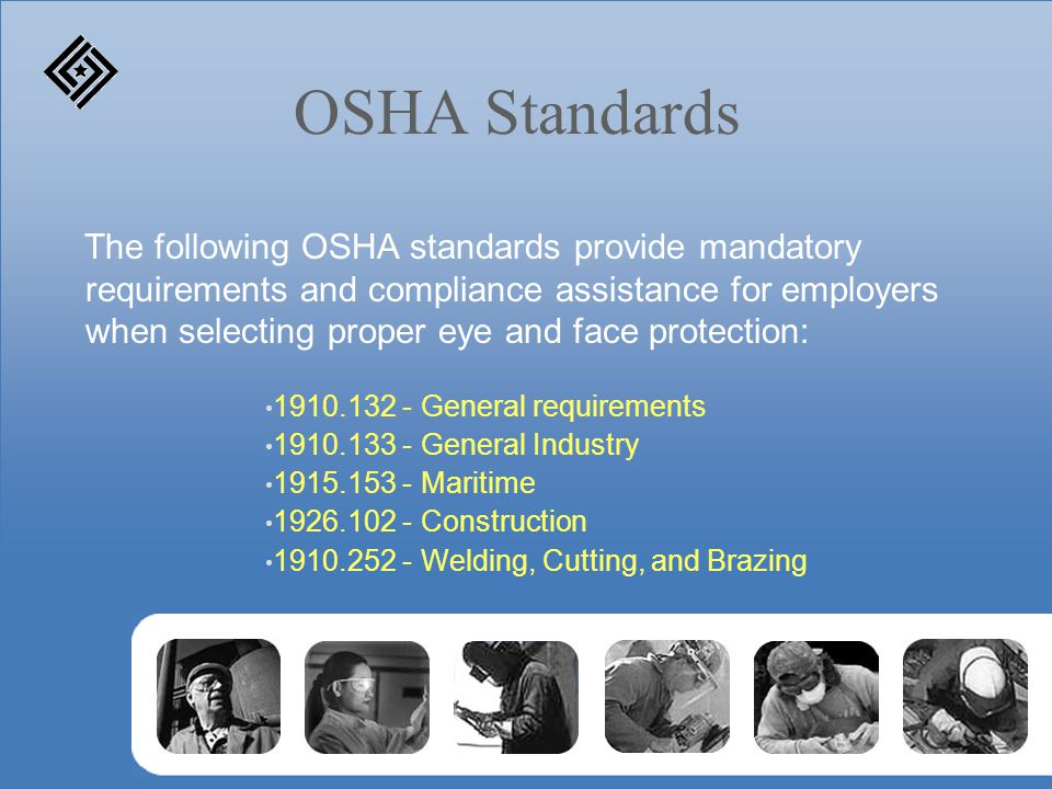 OSHA Standards The following OSHA standards provide mandatory requirements and compliance assistance for employers when selecting proper eye and face
