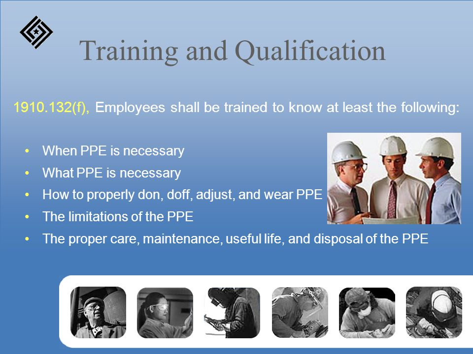 Training and Qualification When PPE is necessary What PPE is necessary How to properly don, doff, adjust, and wear PPE The limitations of the PPE The
