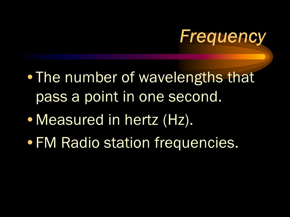 Frequency The number of wavelengths that pass a point in one second. Measured in hertz (Hz). FM Radio station frequencies.