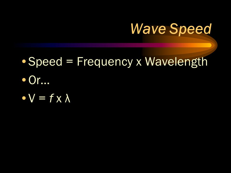 Wave Speed Speed = Frequency x Wavelength Or… V = f x λ