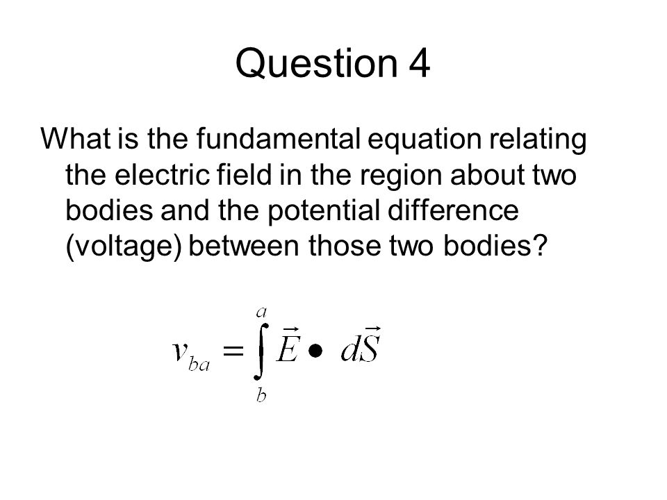 Question 4 What is the fundamental equation relating the electric field in the region about two bodies and the potential difference (voltage) between those two bodies