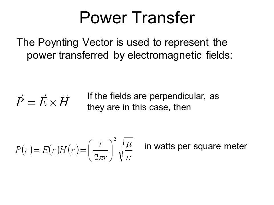 Power Transfer The Poynting Vector is used to represent the power transferred by electromagnetic fields: If the fields are perpendicular, as they are