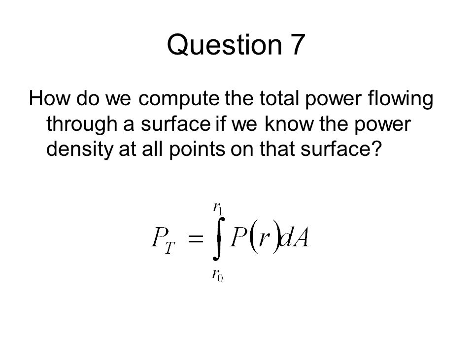 Question 7 How do we compute the total power flowing through a surface if we know the power density at all points on that surface