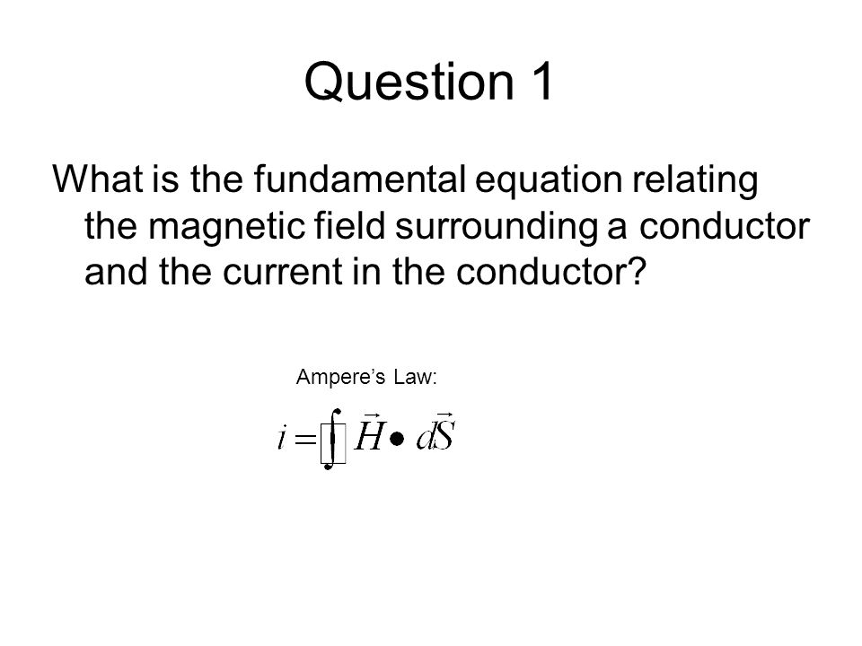 Question 1 What is the fundamental equation relating the magnetic field surrounding a conductor and the current in the conductor? Ampere's Law: