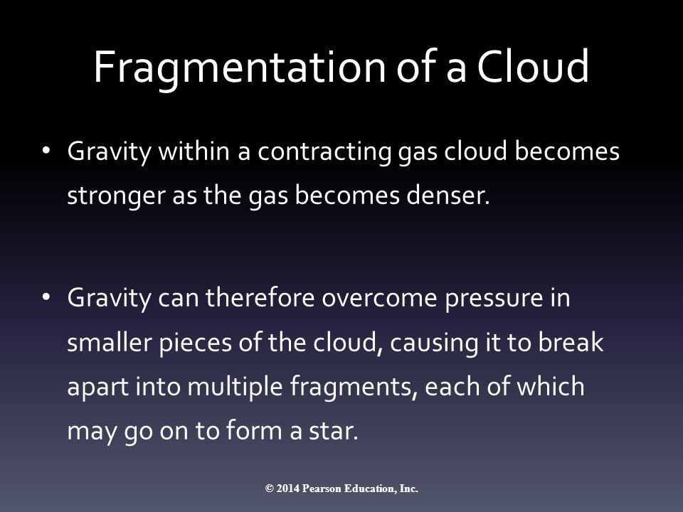 Fragmentation of a Cloud Gravity within a contracting gas cloud becomes stronger as the gas becomes denser.