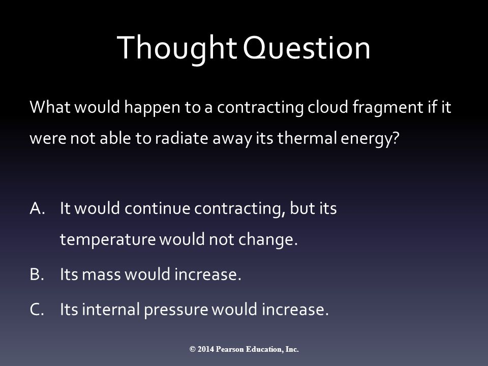 Thought Question What would happen to a contracting cloud fragment if it were not able to radiate away its thermal energy.
