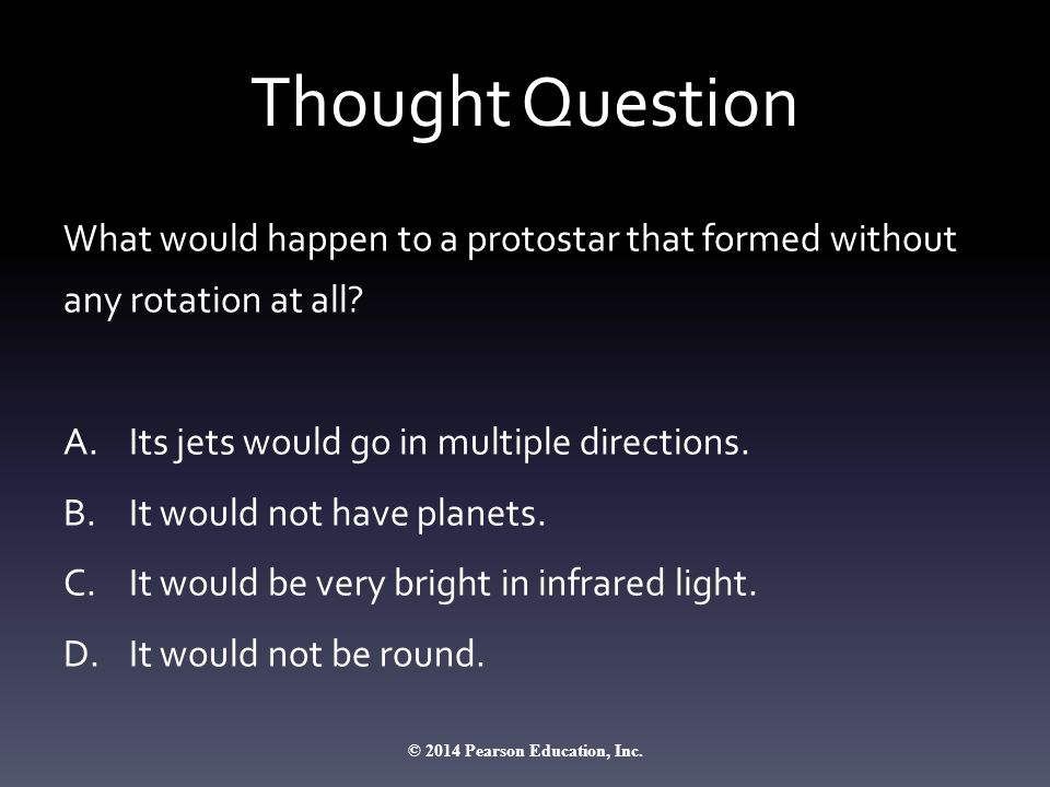 Thought Question What would happen to a protostar that formed without any rotation at all? A.Its jets would go in multiple directions. B.It would not