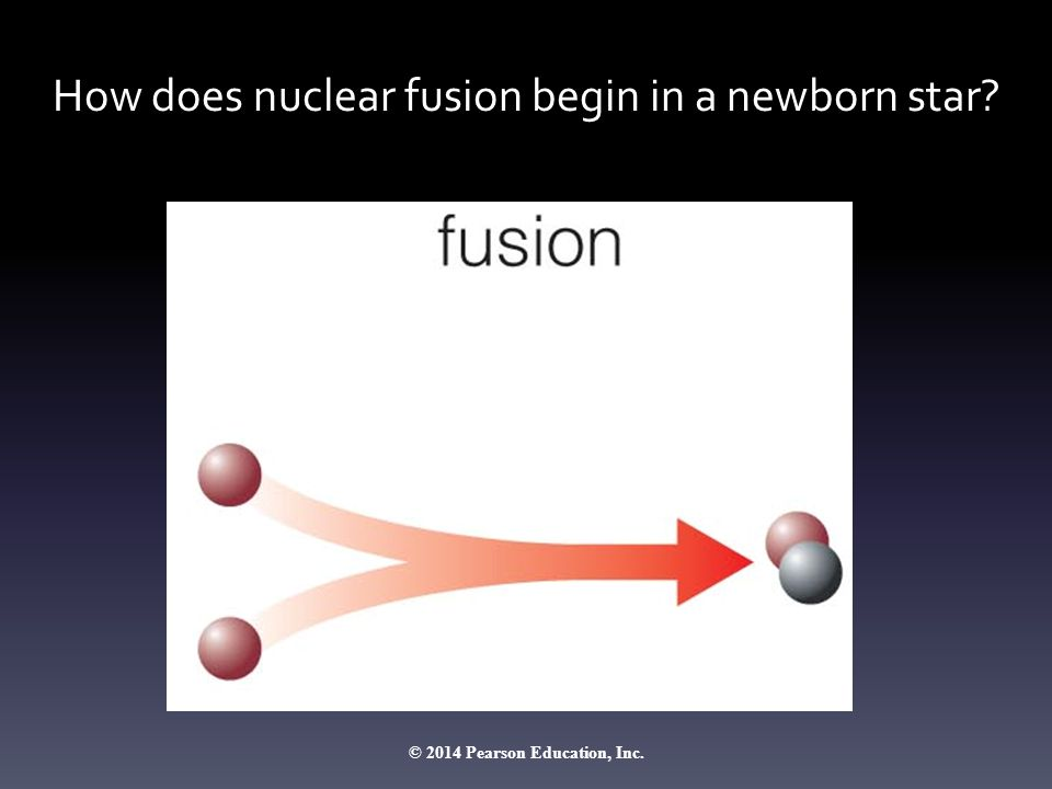How does nuclear fusion begin in a newborn star? © 2014 Pearson Education, Inc.