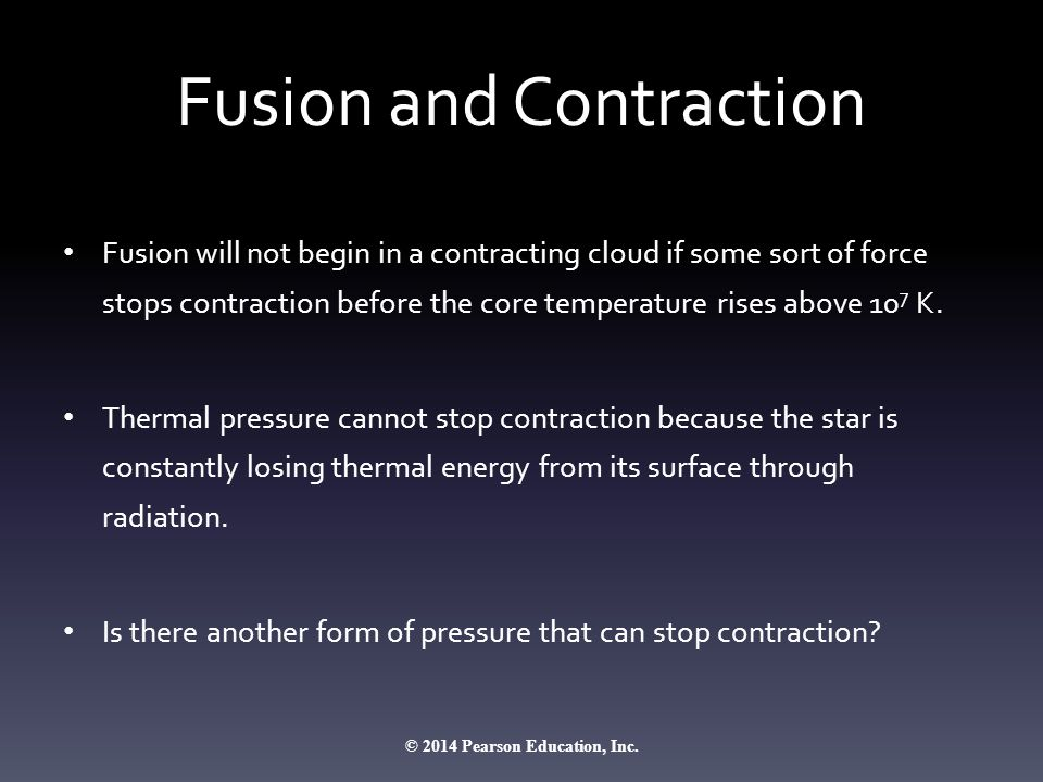 Fusion and Contraction Fusion will not begin in a contracting cloud if some sort of force stops contraction before the core temperature rises above 10 7 K.