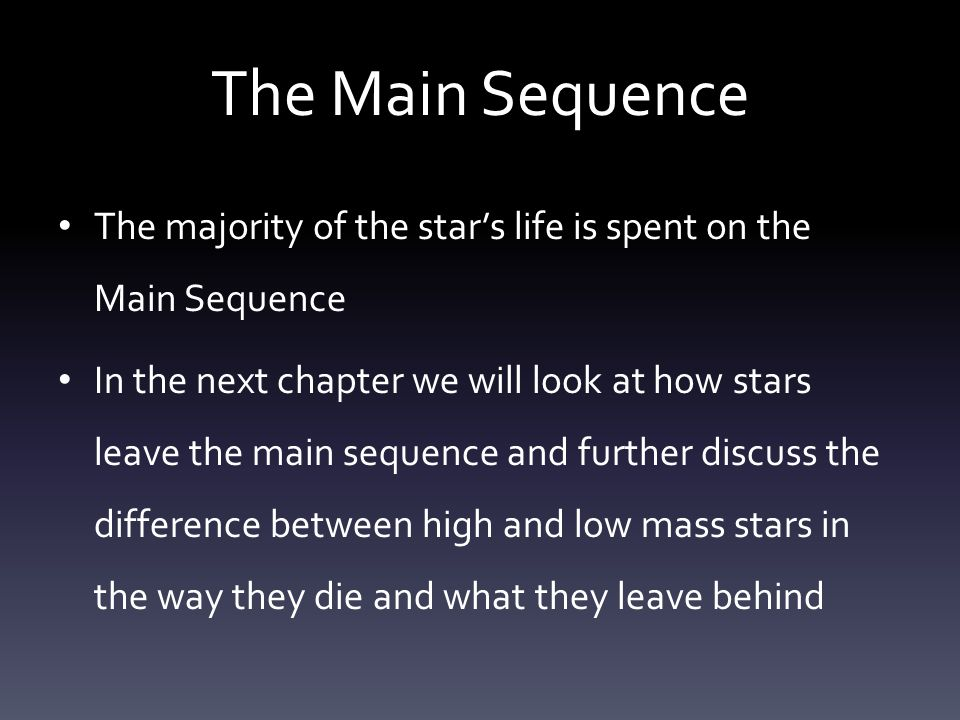 The Main Sequence The majority of the star's life is spent on the Main Sequence In the next chapter we will look at how stars leave the main sequence