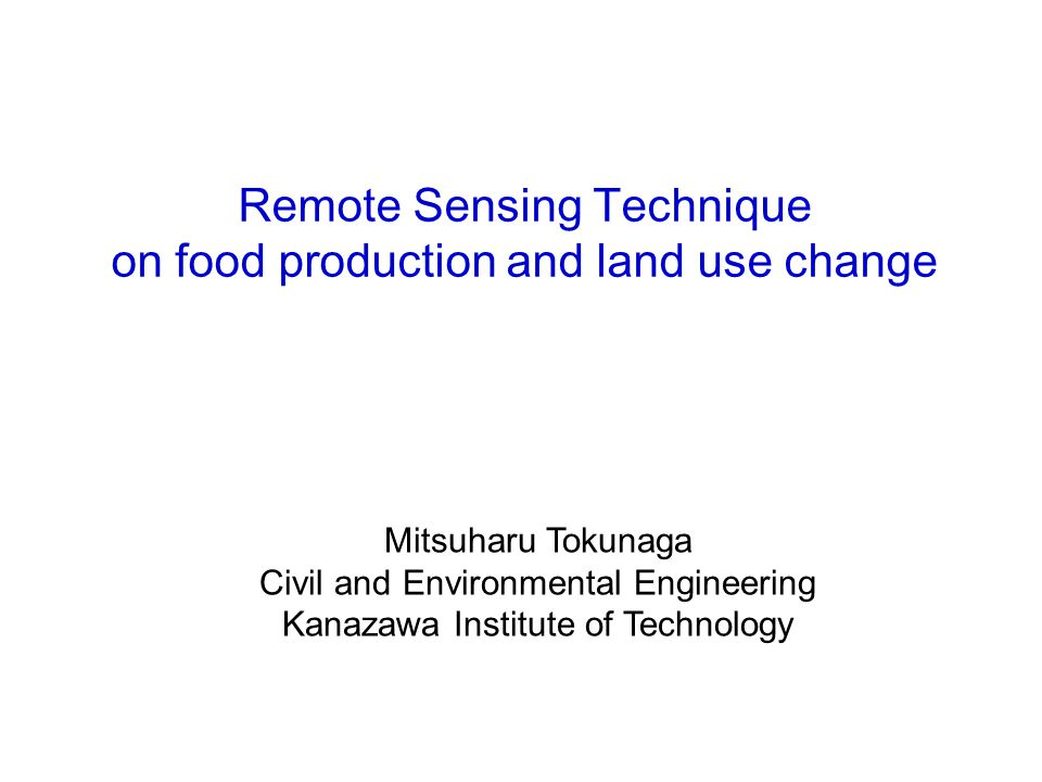 Remote Sensing Technique on food production and land use change 金沢工業大学 環境・建築学部 環境土木工学科 教授 徳永光晴 mtoku@neptune.kanazawa-it.ac.jp Mitsuharu Tokunaga Civil and Environmental Engineering Kanazawa Institute of Technology