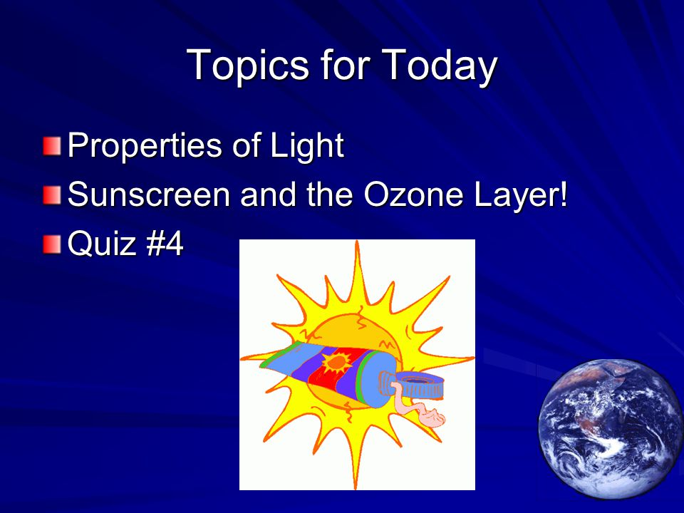 Topics for Today Properties of Light Sunscreen and the Ozone Layer! Quiz #4