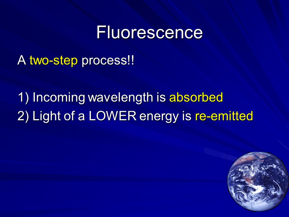 A two-step process!! 1) Incoming wavelength is absorbed 2) Light of a LOWER energy is re-emitted Fluorescence