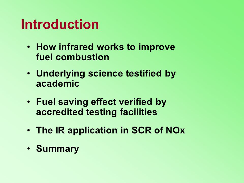Introduction How infrared works to improve fuel combustion Underlying science testified by academic Fuel saving effect verified by accredited testing facilities The IR application in SCR of NOx Summary