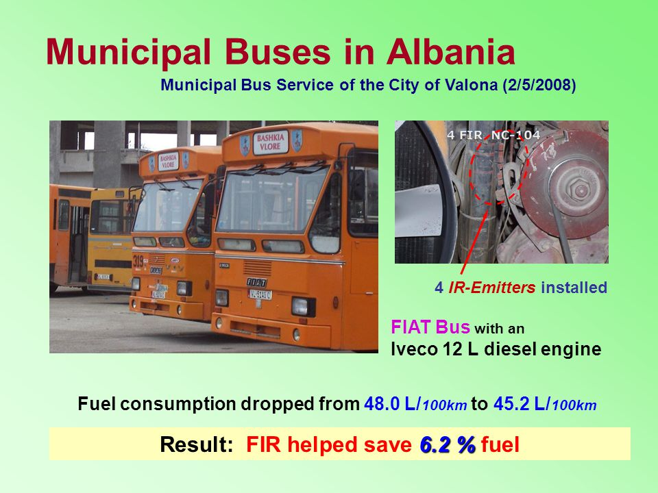 Municipal Buses in Albania 6.2 % Result: FIR helped save 6.2 % fuel Municipal Bus Service of the City of Valona (2/5/2008) FIAT Bus with an Iveco 12 L diesel engine Fuel consumption dropped from 48.0 L/ 100km to 45.2 L/ 100km 4 IR-Emitters installed
