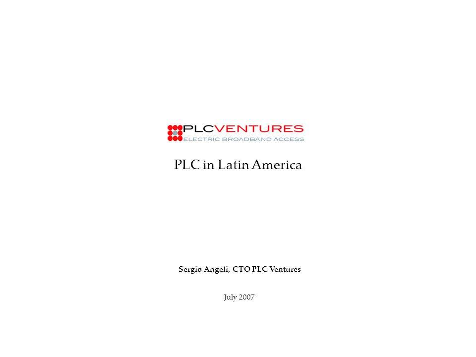 PLC in Latin America Sergio Angeli, CTO PLC Ventures July 2007