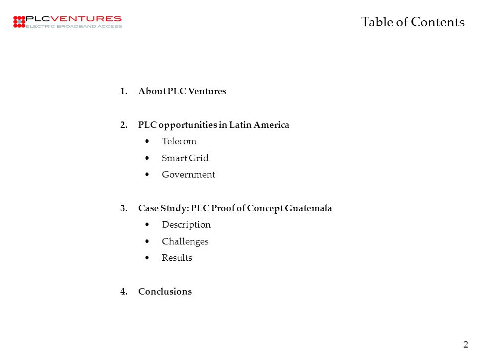 2 1.About PLC Ventures 2.PLC opportunities in Latin America Telecom Smart Grid Government 3.Case Study: PLC Proof of Concept Guatemala Description Challenges Results 4.Conclusions Table of Contents