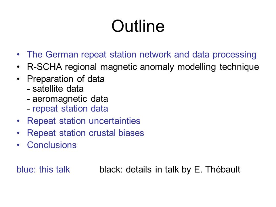 Outline The German repeat station network and data processing R-SCHA regional magnetic anomaly modelling technique Preparation of data - satellite data - aeromagnetic data - repeat station data Repeat station uncertainties Repeat station crustal biases Conclusions blue: this talkblack: details in talk by E.