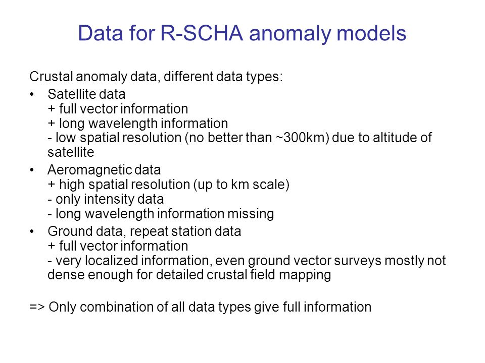 Data for R-SCHA anomaly models Crustal anomaly data, different data types: Satellite data + full vector information + long wavelength information - low spatial resolution (no better than ~300km) due to altitude of satellite Aeromagnetic data + high spatial resolution (up to km scale) - only intensity data - long wavelength information missing Ground data, repeat station data + full vector information - very localized information, even ground vector surveys mostly not dense enough for detailed crustal field mapping => Only combination of all data types give full information