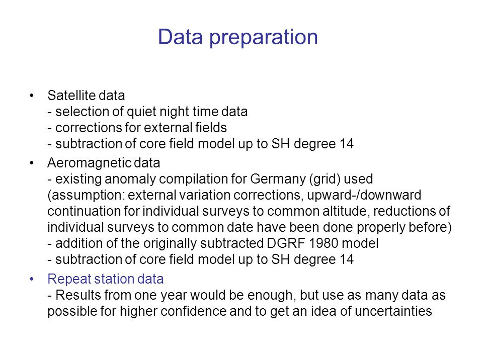 Data preparation Satellite data - selection of quiet night time data - corrections for external fields - subtraction of core field model up to SH degree 14 Aeromagnetic data - existing anomaly compilation for Germany (grid) used (assumption: external variation corrections, upward-/downward continuation for individual surveys to common altitude, reductions of individual surveys to common date have been done properly before) - addition of the originally subtracted DGRF 1980 model - subtraction of core field model up to SH degree 14 Repeat station data - Results from one year would be enough, but use as many data as possible for higher confidence and to get an idea of uncertainties