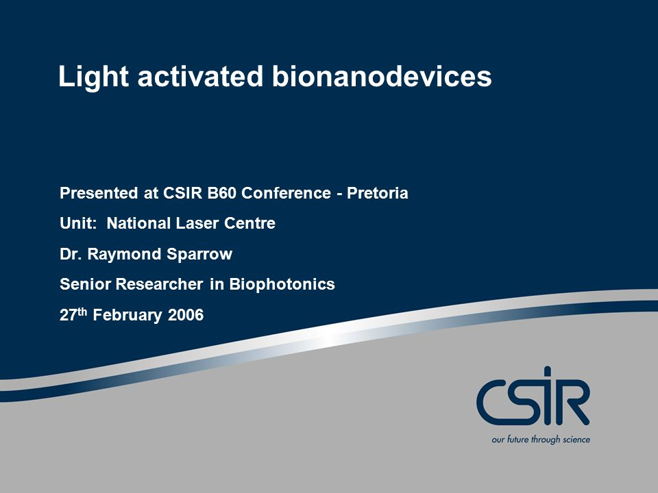 Light activated bionanodevices Presented at CSIR B60 Conference - Pretoria Unit: National Laser Centre Dr.