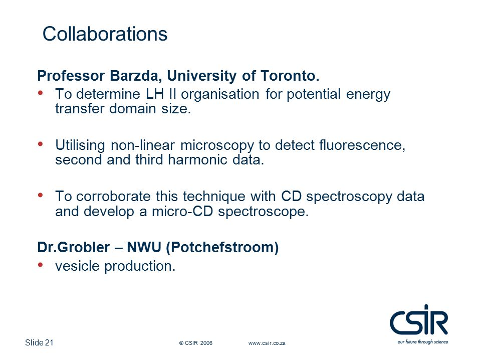 Slide 21 © CSIR 2006 www.csir.co.za Collaborations Professor Barzda, University of Toronto. To determine LH II organisation for potential energy trans