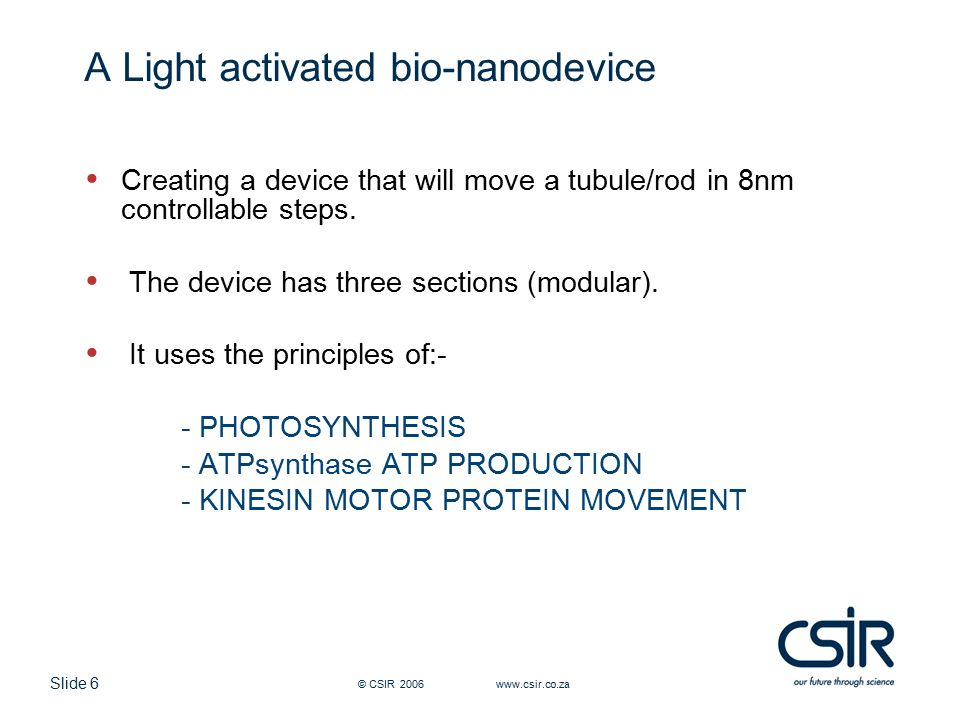 Slide 6 © CSIR 2006 www.csir.co.za A Light activated bio-nanodevice Creating a device that will move a tubule/rod in 8nm controllable steps.