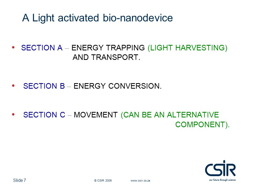 Slide 7 © CSIR 2006 www.csir.co.za A Light activated bio-nanodevice SECTION A – ENERGY TRAPPING (LIGHT HARVESTING) AND TRANSPORT.