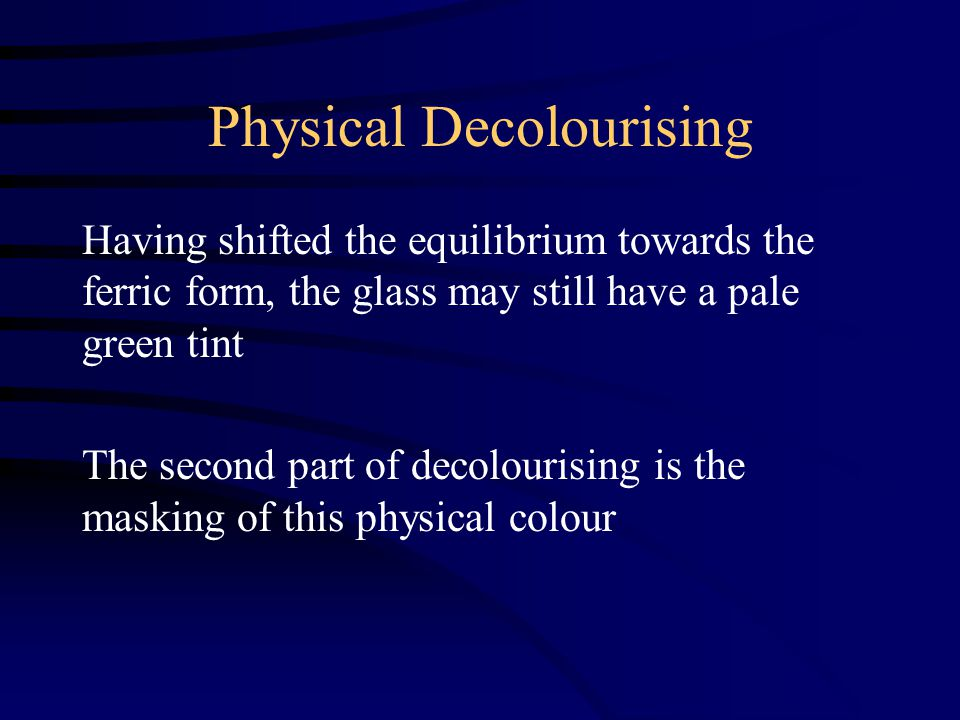 Physical Decolourising Having shifted the equilibrium towards the ferric form, the glass may still have a pale green tint The second part of decolourising is the masking of this physical colour