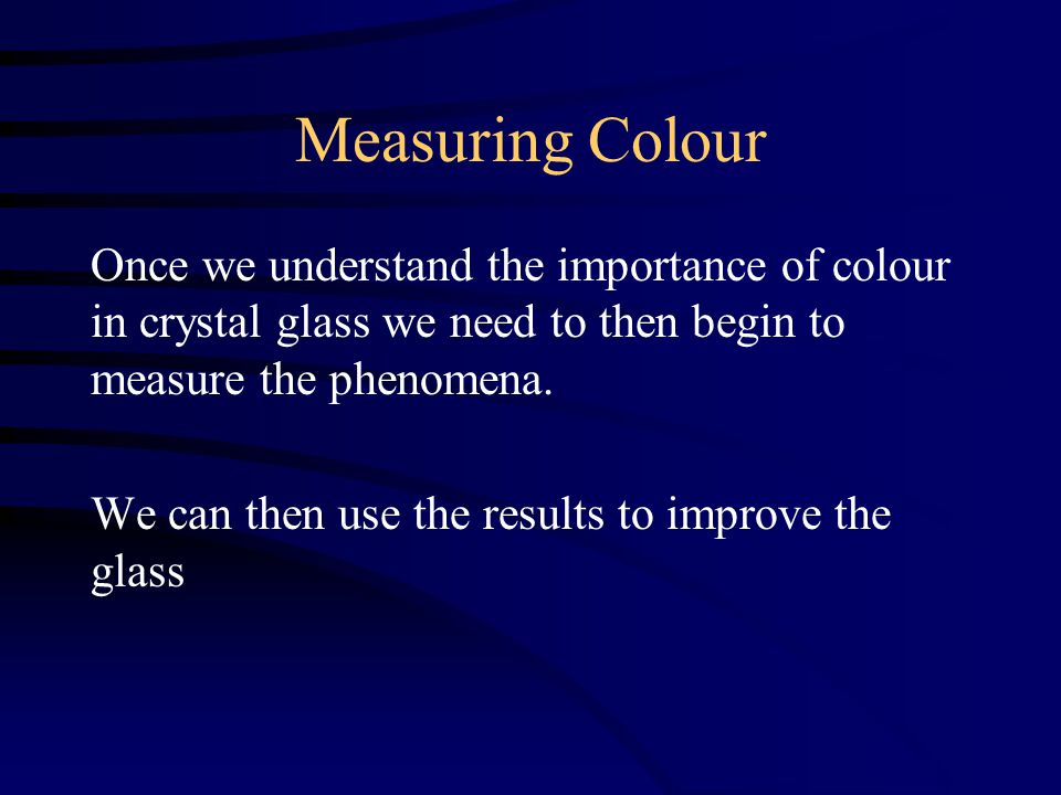 Measuring Colour Once we understand the importance of colour in crystal glass we need to then begin to measure the phenomena.