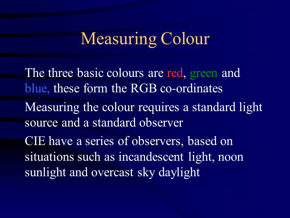 Measuring Colour The three basic colours are red, green and blue, these form the RGB co-ordinates Measuring the colour requires a standard light source and a standard observer CIE have a series of observers, based on situations such as incandescent light, noon sunlight and overcast sky daylight