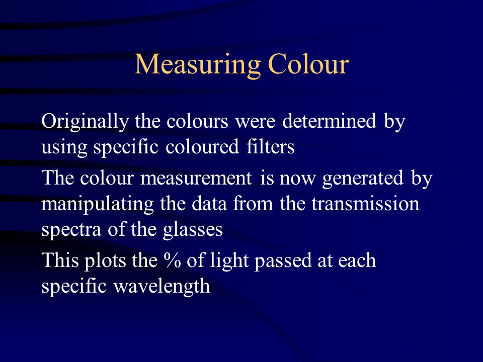 Measuring Colour Originally the colours were determined by using specific coloured filters The colour measurement is now generated by manipulating the data from the transmission spectra of the glasses This plots the % of light passed at each specific wavelength