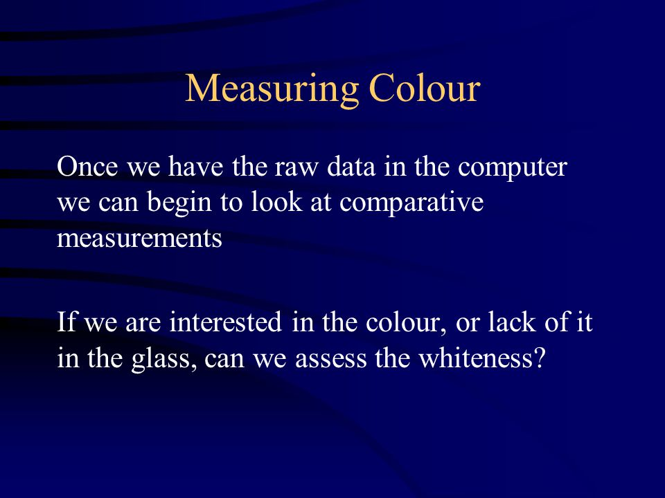 Measuring Colour Once we have the raw data in the computer we can begin to look at comparative measurements If we are interested in the colour, or lack of it in the glass, can we assess the whiteness