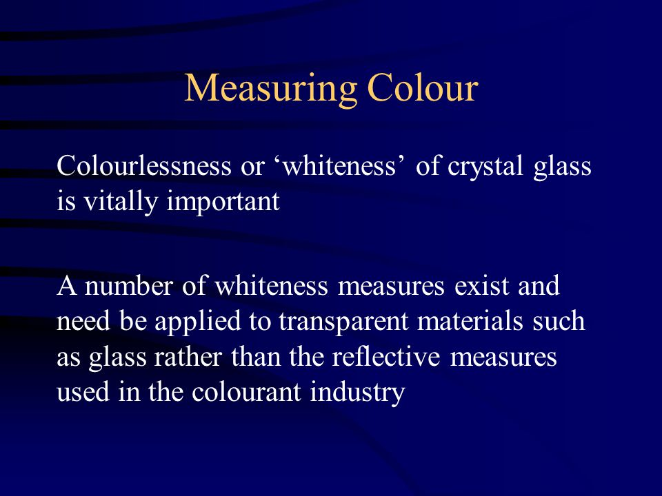 Measuring Colour Colourlessness or 'whiteness' of crystal glass is vitally important A number of whiteness measures exist and need be applied to transparent materials such as glass rather than the reflective measures used in the colourant industry